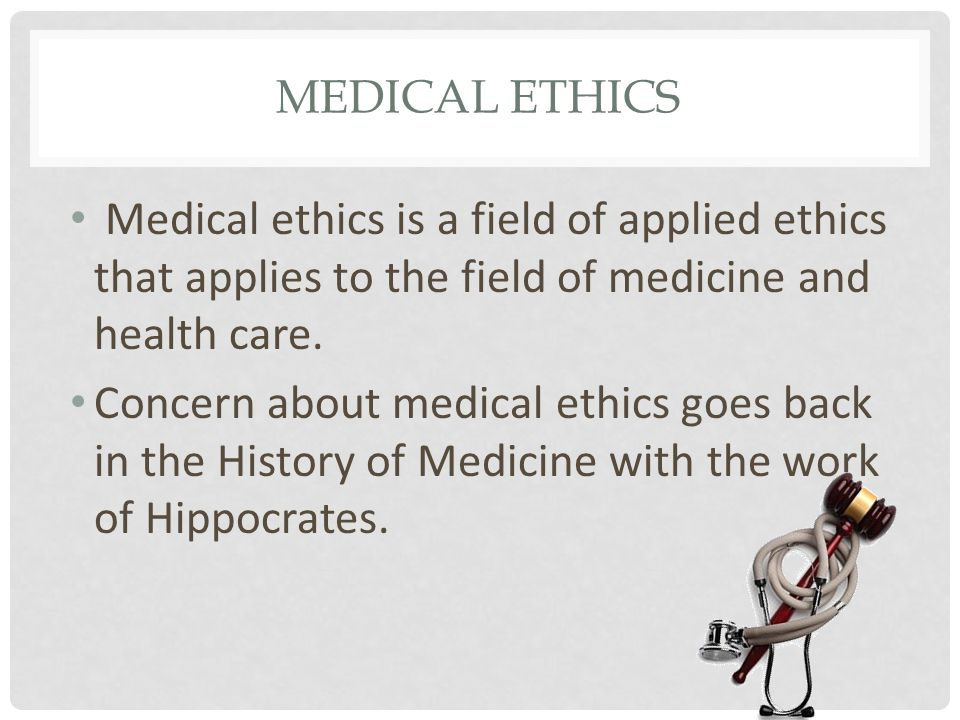 MEDICAL ETHICS Medical ethics is a field of applied ethics that applies to the field of medicine and health care.
