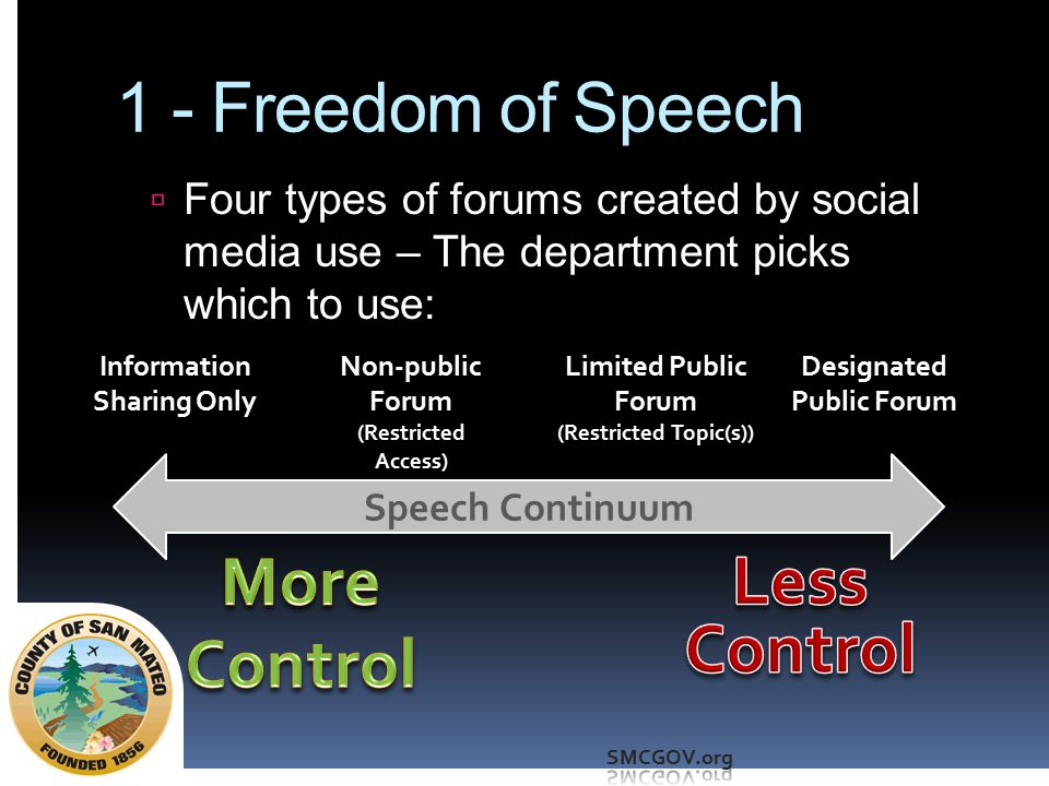 1 - Freedom of Speech  Make sure your policy is clear and is available on the site  Make sure you enforce it uniformly across individuals and across time  If you opt to open a forum, know the consequences:  You cannot remove speech you don't like if it is on-topic (e.g., unpleasant criticism of a program or Board member)