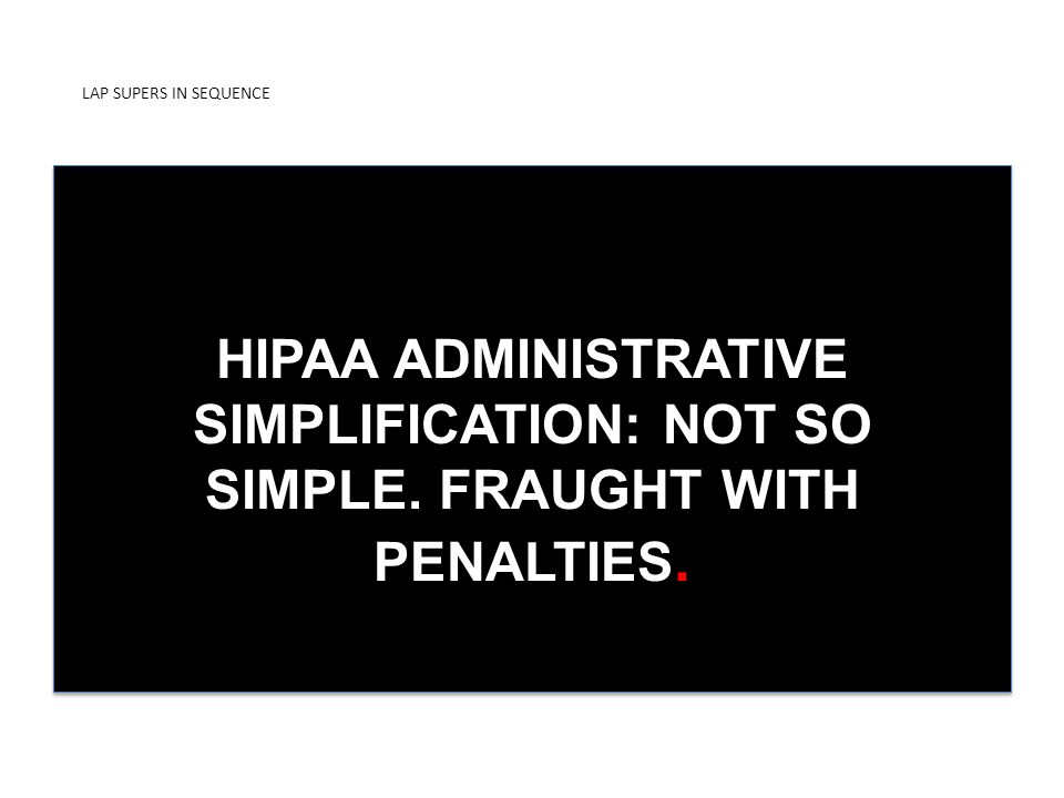 LAP SUPERS IN SEQUENCE PRESENTED BY ICDUniversity HIPAA ADMINISTRATIVE SIMPLIFICATION: NOT SO SIMPLE.