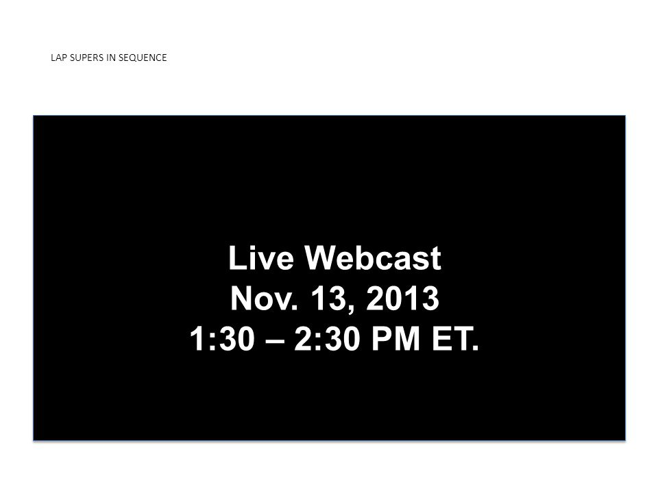 LAP SUPERS IN SEQUENCE PRESENTED BY ICDUniversity Live Webcast Nov. 13, 2013 1:30 – 2:30 PM ET.
