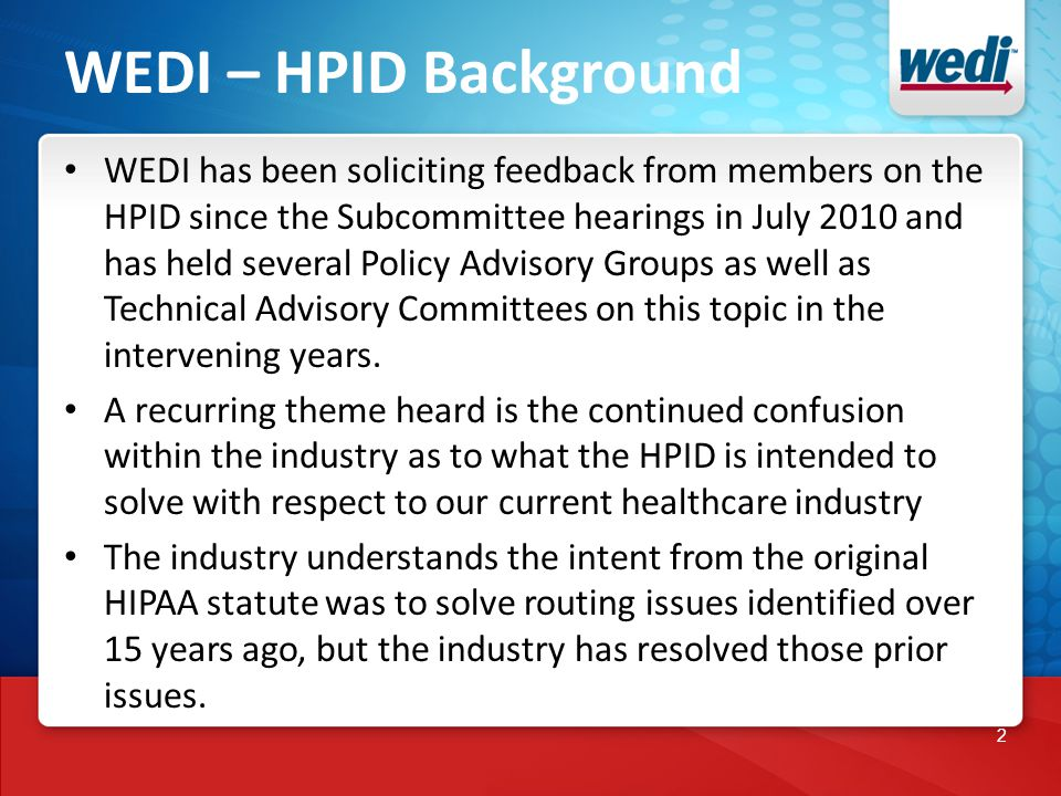 2 WEDI – HPID Background WEDI has been soliciting feedback from members on the HPID since the Subcommittee hearings in July 2010 and has held several Policy Advisory Groups as well as Technical Advisory Committees on this topic in the intervening years.