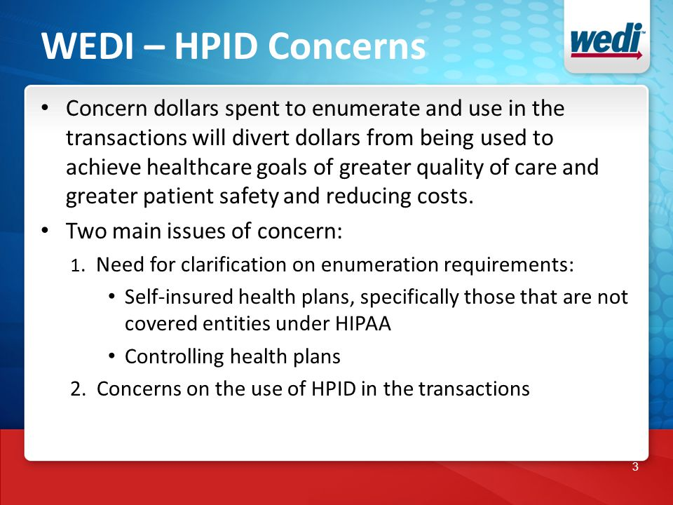 3 WEDI – HPID Concerns Concern dollars spent to enumerate and use in the transactions will divert dollars from being used to achieve healthcare goals of greater quality of care and greater patient safety and reducing costs.