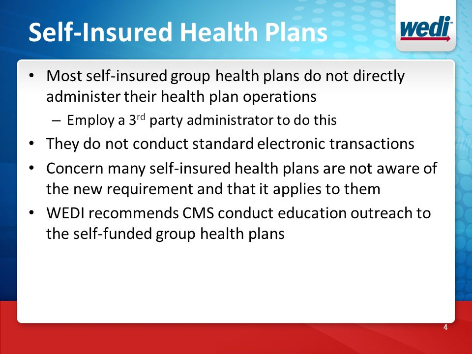4 Self-Insured Health Plans Most self-insured group health plans do not directly administer their health plan operations – Employ a 3 rd party administrator to do this They do not conduct standard electronic transactions Concern many self-insured health plans are not aware of the new requirement and that it applies to them WEDI recommends CMS conduct education outreach to the self-funded group health plans
