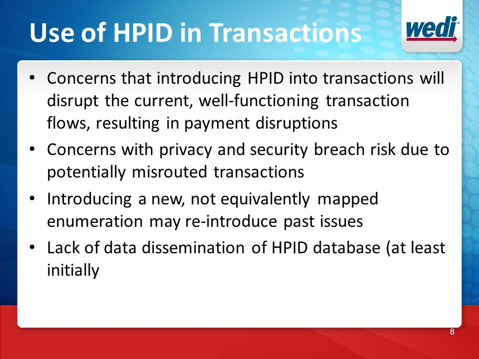 8 Use of HPID in Transactions Concerns that introducing HPID into transactions will disrupt the current, well-functioning transaction flows, resulting in payment disruptions Concerns with privacy and security breach risk due to potentially misrouted transactions Introducing a new, not equivalently mapped enumeration may re-introduce past issues Lack of data dissemination of HPID database (at least initially