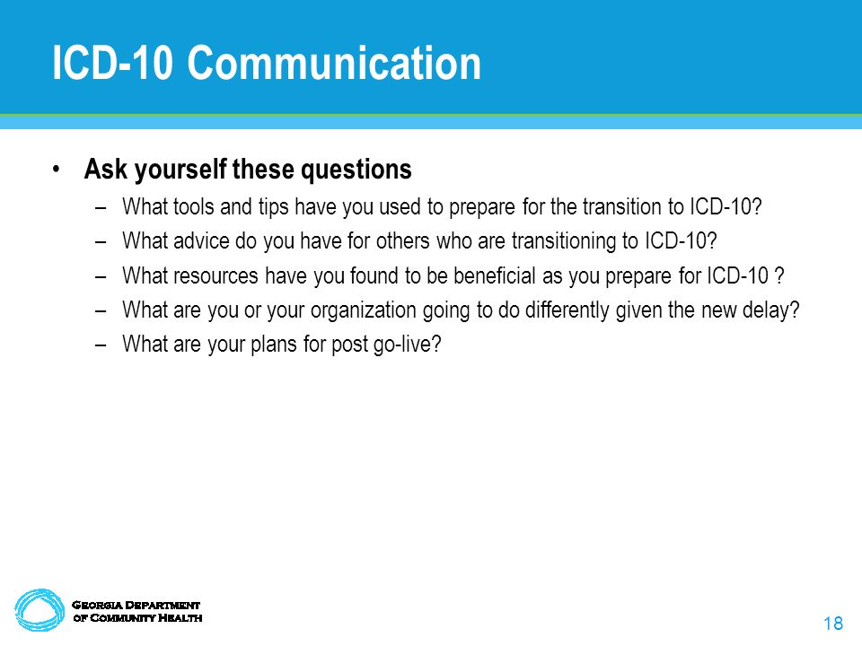 18 ICD-10 Communication Ask yourself these questions –What tools and tips have you used to prepare for the transition to ICD-10.