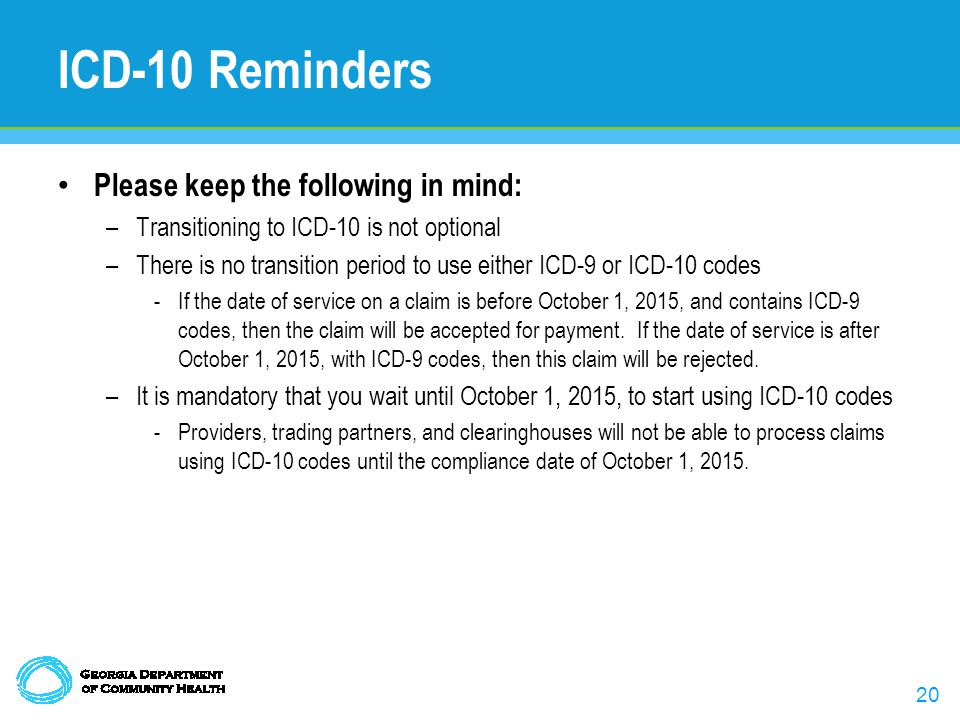 20 ICD-10 Reminders Please keep the following in mind: –Transitioning to ICD-10 is not optional –There is no transition period to use either ICD-9 or ICD-10 codes -If the date of service on a claim is before October 1, 2015, and contains ICD-9 codes, then the claim will be accepted for payment.