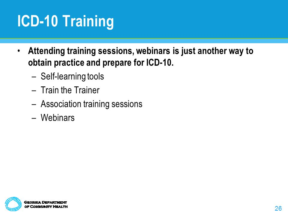 26 ICD-10 Training Attending training sessions, webinars is just another way to obtain practice and prepare for ICD-10.