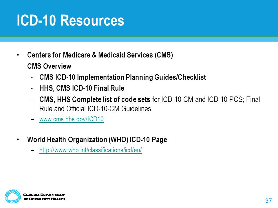 37 ICD-10 Resources Centers for Medicare & Medicaid Services (CMS) CMS Overview - CMS ICD-10 Implementation Planning Guides/Checklist - HHS, CMS ICD-10 Final Rule - CMS, HHS Complete list of code sets for ICD-10-CM and ICD-10-PCS; Final Rule and Official ICD-10-CM Guidelines –www.cms.hhs.gov/ICD10www.cms.hhs.gov/ICD10 World Health Organization (WHO) ICD-10 Page –http://www.who.int/classifications/icd/en/http://www.who.int/classifications/icd/en/