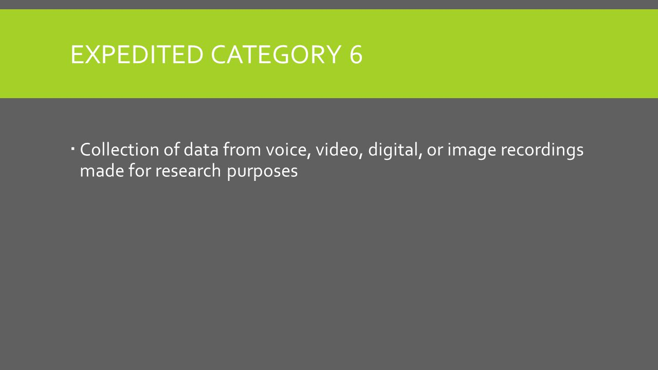 EXPEDITED CATEGORY 6  Collection of data from voice, video, digital, or image recordings made for research purposes