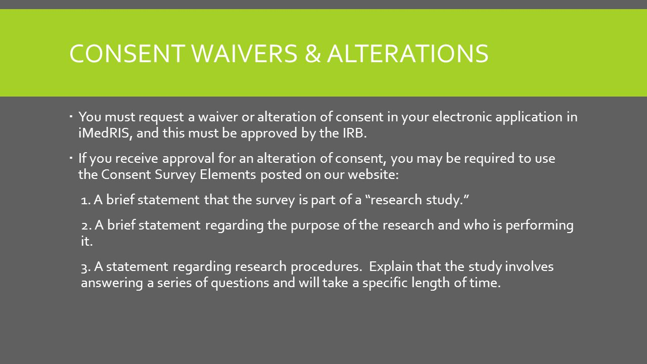 CONSENT WAIVERS & ALTERATIONS  You must request a waiver or alteration of consent in your electronic application in iMedRIS, and this must be approved by the IRB.