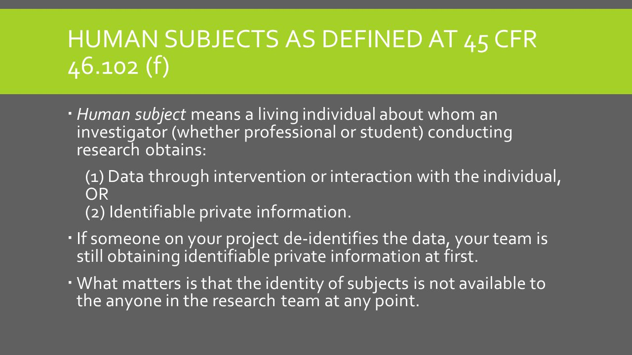HUMAN SUBJECTS AS DEFINED AT 45 CFR 46.102 (f)  Human subject means a living individual about whom an investigator (whether professional or student) conducting research obtains: (1) Data through intervention or interaction with the individual, OR (2) Identifiable private information.