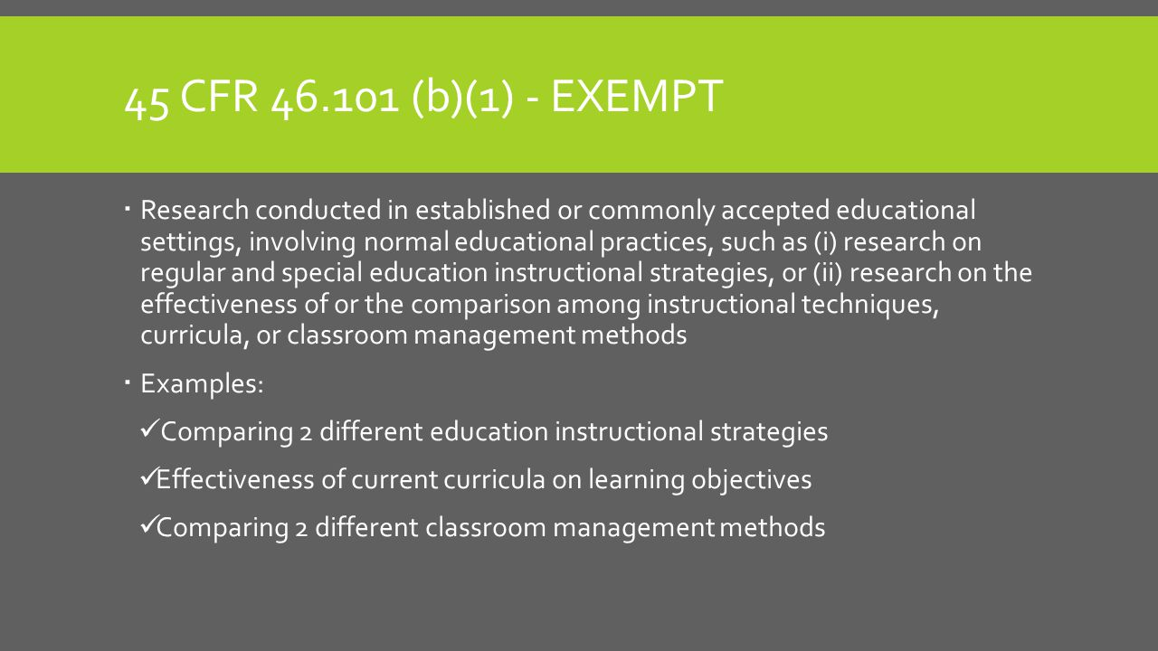 45 CFR 46.101 (b)(1) - EXEMPT  Research conducted in established or commonly accepted educational settings, involving normal educational practices, such as (i) research on regular and special education instructional strategies, or (ii) research on the effectiveness of or the comparison among instructional techniques, curricula, or classroom management methods  Examples: Comparing 2 different education instructional strategies Effectiveness of current curricula on learning objectives Comparing 2 different classroom management methods