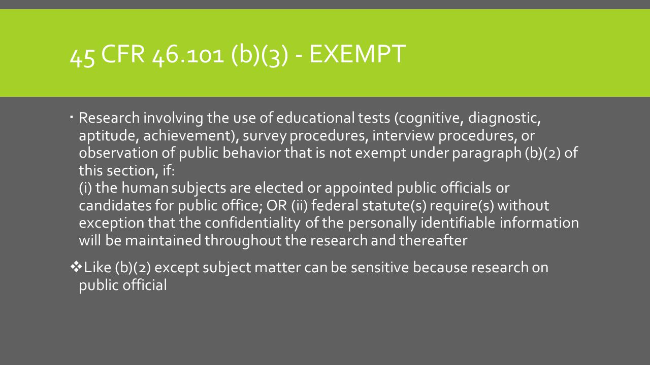 45 CFR 46.101 (b)(3) - EXEMPT  Research involving the use of educational tests (cognitive, diagnostic, aptitude, achievement), survey procedures, interview procedures, or observation of public behavior that is not exempt under paragraph (b)(2) of this section, if: (i) the human subjects are elected or appointed public officials or candidates for public office; OR (ii) federal statute(s) require(s) without exception that the confidentiality of the personally identifiable information will be maintained throughout the research and thereafter  Like (b)(2) except subject matter can be sensitive because research on public official