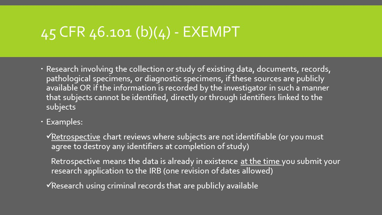 45 CFR 46.101 (b)(4) - EXEMPT  Research involving the collection or study of existing data, documents, records, pathological specimens, or diagnostic specimens, if these sources are publicly available OR if the information is recorded by the investigator in such a manner that subjects cannot be identified, directly or through identifiers linked to the subjects  Examples: Retrospective chart reviews where subjects are not identifiable (or you must agree to destroy any identifiers at completion of study) Retrospective means the data is already in existence at the time you submit your research application to the IRB (one revision of dates allowed) Research using criminal records that are publicly available
