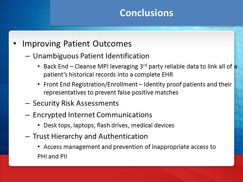 Conclusions Improving Patient Outcomes – Unambiguous Patient Identification Back End – Cleanse MPI leveraging 3 rd party reliable data to link all of a patient's historical records into a complete EHR Front End Registration/Enrollment – Identity proof patients and their representatives to prevent false positive matches – Security Risk Assessments – Encrypted Internet Communications Desk tops, laptops, flash drives, medical devices – Trust Hierarchy and Authentication Access management and prevention of inappropriate access to PHI and PII
