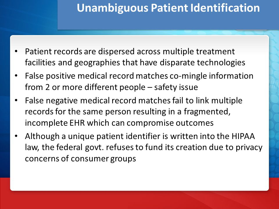 Unambiguous Patient Identification Patient records are dispersed across multiple treatment facilities and geographies that have disparate technologies False positive medical record matches co-mingle information from 2 or more different people – safety issue False negative medical record matches fail to link multiple records for the same person resulting in a fragmented, incomplete EHR which can compromise outcomes Although a unique patient identifier is written into the HIPAA law, the federal govt.