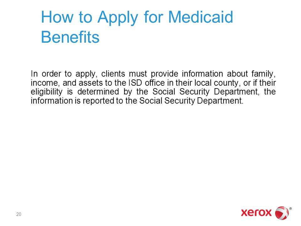 How to Apply for Medicaid Benefits In order to apply, clients must provide information about family, income, and assets to the ISD office in their loc