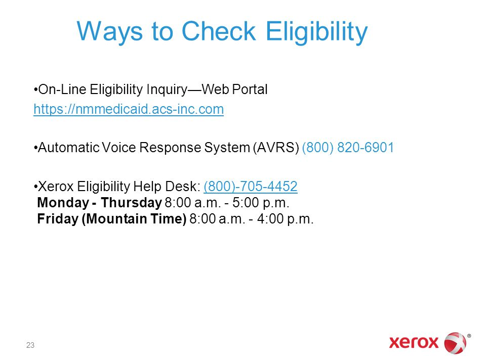 Ways to Check Eligibility On-Line Eligibility Inquiry—Web Portal https://nmmedicaid.acs-inc.com Automatic Voice Response System (AVRS) (800) 820-6901 Xerox Eligibility Help Desk: (800)-705-4452 Monday - Thursday 8:00 a.m.