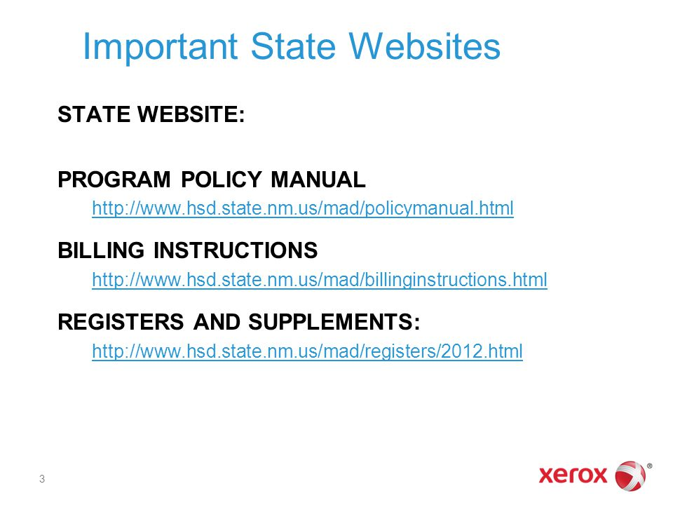 Important State Websites STATE WEBSITE: PROGRAM POLICY MANUAL http://www.hsd.state.nm.us/mad/policymanual.html BILLING INSTRUCTIONS http://www.hsd.state.nm.us/mad/billinginstructions.html REGISTERS AND SUPPLEMENTS: http://www.hsd.state.nm.us/mad/registers/2012.html 3