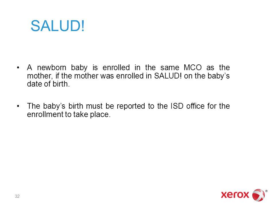 SALUD! A newborn baby is enrolled in the same MCO as the mother, if the mother was enrolled in SALUD! on the baby's date of birth. The baby's birth mu