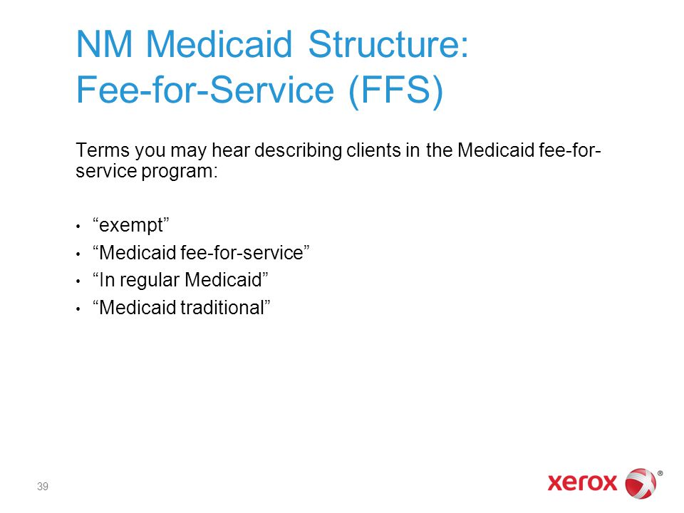 NM Medicaid Structure: Fee-for-Service (FFS) Terms you may hear describing clients in the Medicaid fee-for- service program: exempt Medicaid fee-for-service In regular Medicaid Medicaid traditional 39