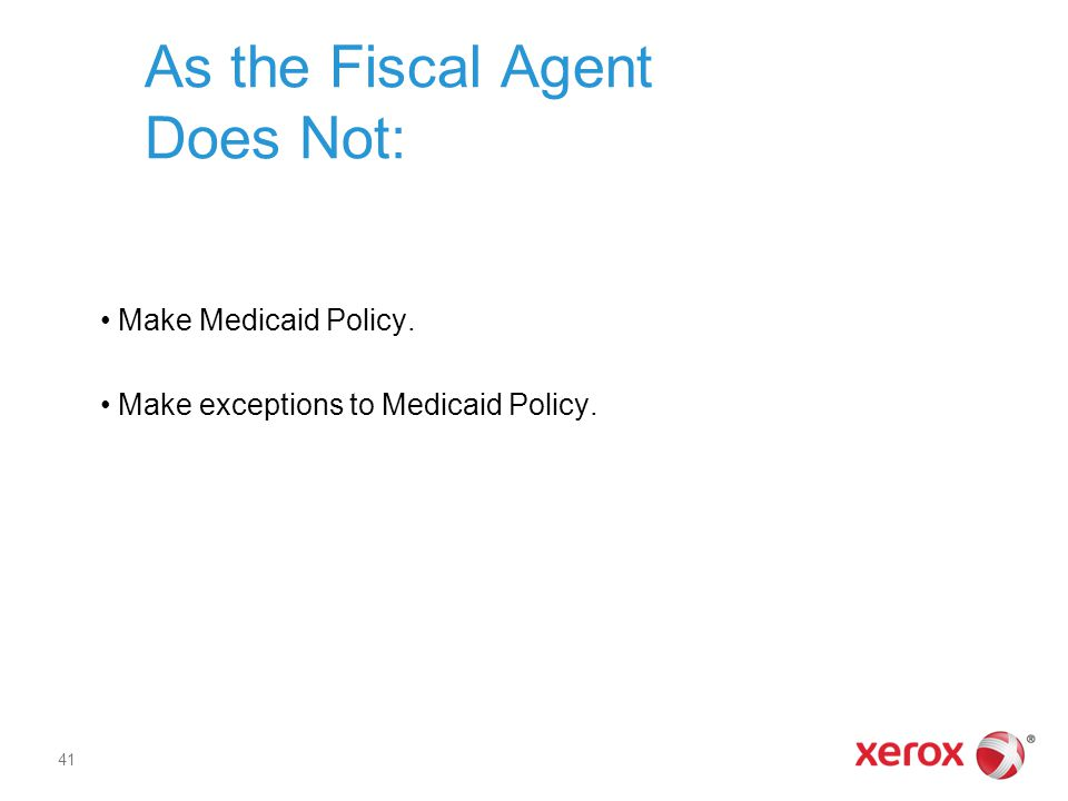 As the Fiscal Agent Does Not: Make Medicaid Policy. Make exceptions to Medicaid Policy. 41