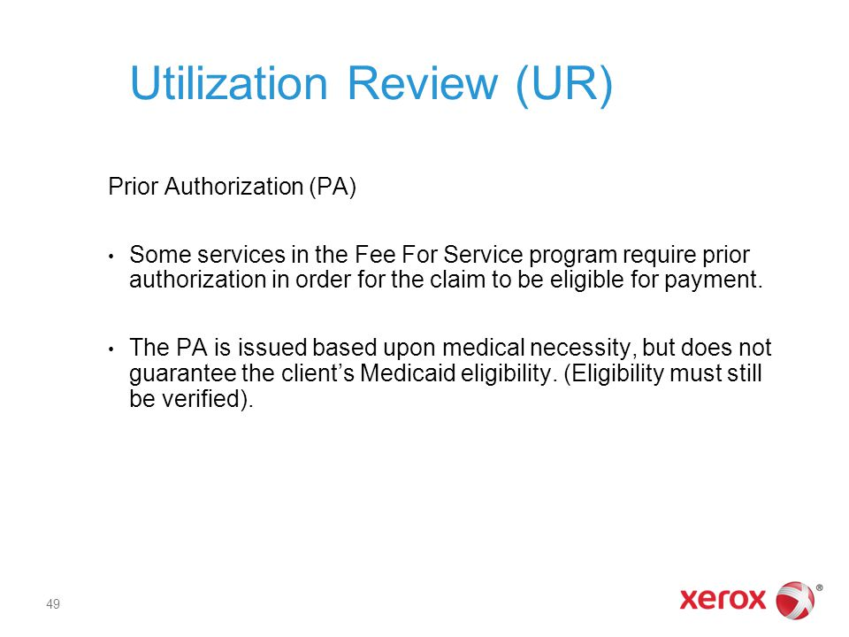 Utilization Review (UR) Prior Authorization (PA) Some services in the Fee For Service program require prior authorization in order for the claim to be eligible for payment.