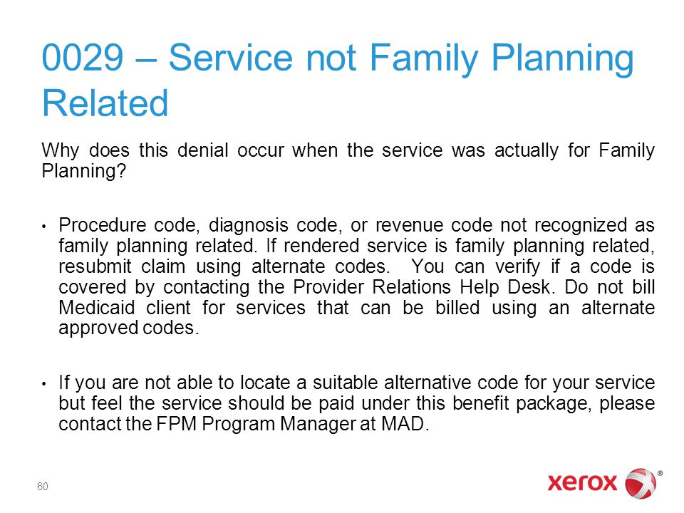 0029 – Service not Family Planning Related Why does this denial occur when the service was actually for Family Planning? Procedure code, diagnosis cod