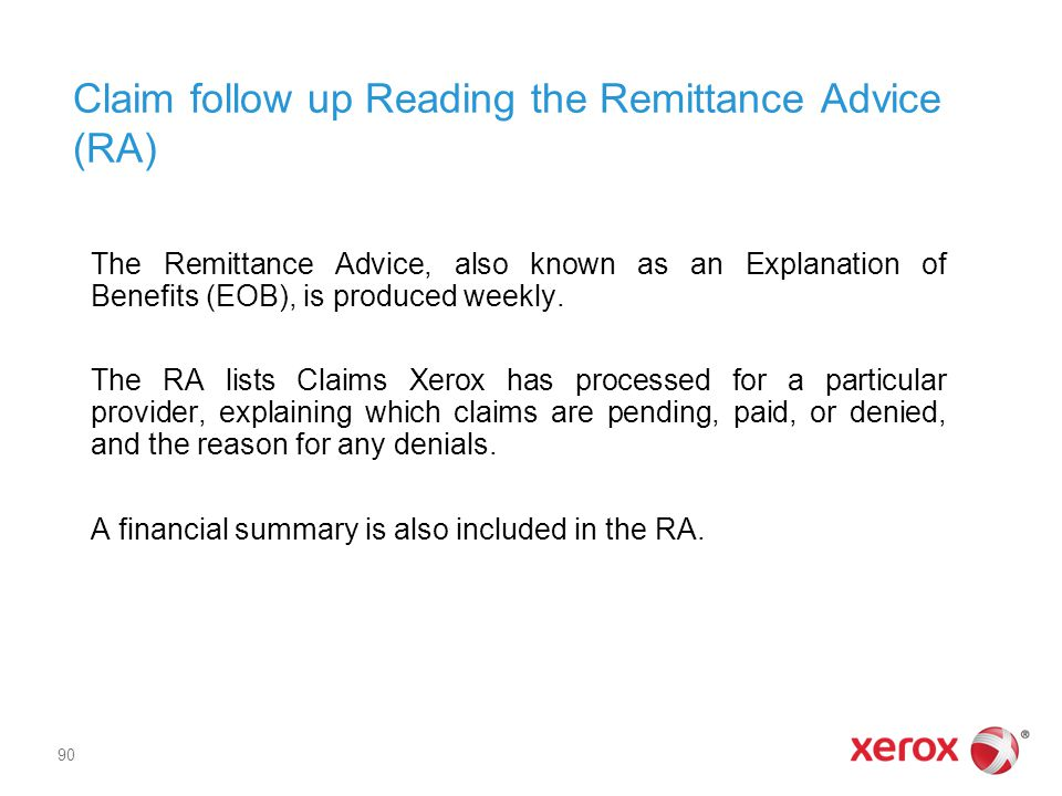 Claim follow up Reading the Remittance Advice (RA) The Remittance Advice, also known as an Explanation of Benefits (EOB), is produced weekly.