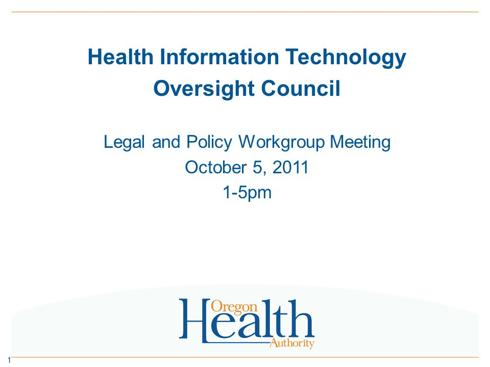 Legal & Policy Workgroup – October 5, 2011 1:00pmOpening and Meeting Objectives – Carol Robinson 1:10pmUpdates from the Office of Health IT (OHIT) – Carol Robinson » RFP for HIE technology services vendor underway » OHIT collaborating on CCO development 1:30pmHIE Consent Policy – Carol Robinson » Status update: administrative rules tabled » Legal & Policy Workgroup feedback on process moving forward 2:15pmNPRM on CLIA – Kahreen Tebeau » Summary of proposed changes and implications for HIE and labs in Oregon » Feedback from Legal & Policy Workgroup 3:15pmBreak 3:30pmHIE Participation Agreement – Kahreen Tebeau » Status Update » Process moving forward 4:30pmPublic Comment 4:45pmNext steps and closing comments 2