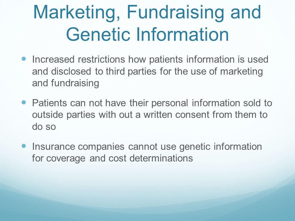 Marketing, Fundraising and Genetic Information Increased restrictions how patients information is used and disclosed to third parties for the use of marketing and fundraising Patients can not have their personal information sold to outside parties with out a written consent from them to do so Insurance companies cannot use genetic information for coverage and cost determinations