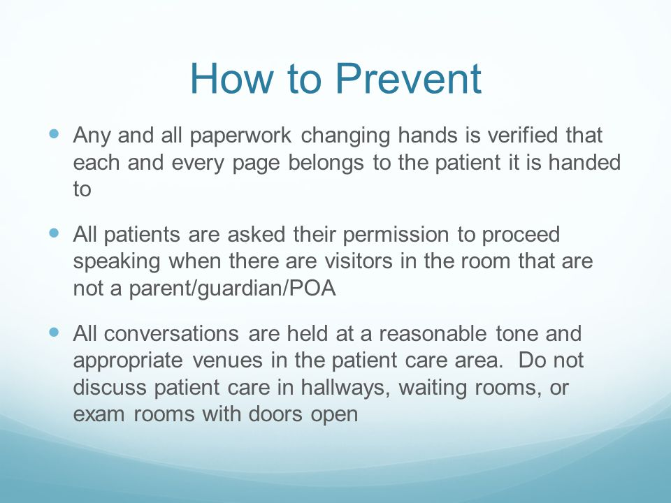 How to Prevent Any and all paperwork changing hands is verified that each and every page belongs to the patient it is handed to All patients are asked their permission to proceed speaking when there are visitors in the room that are not a parent/guardian/POA All conversations are held at a reasonable tone and appropriate venues in the patient care area.