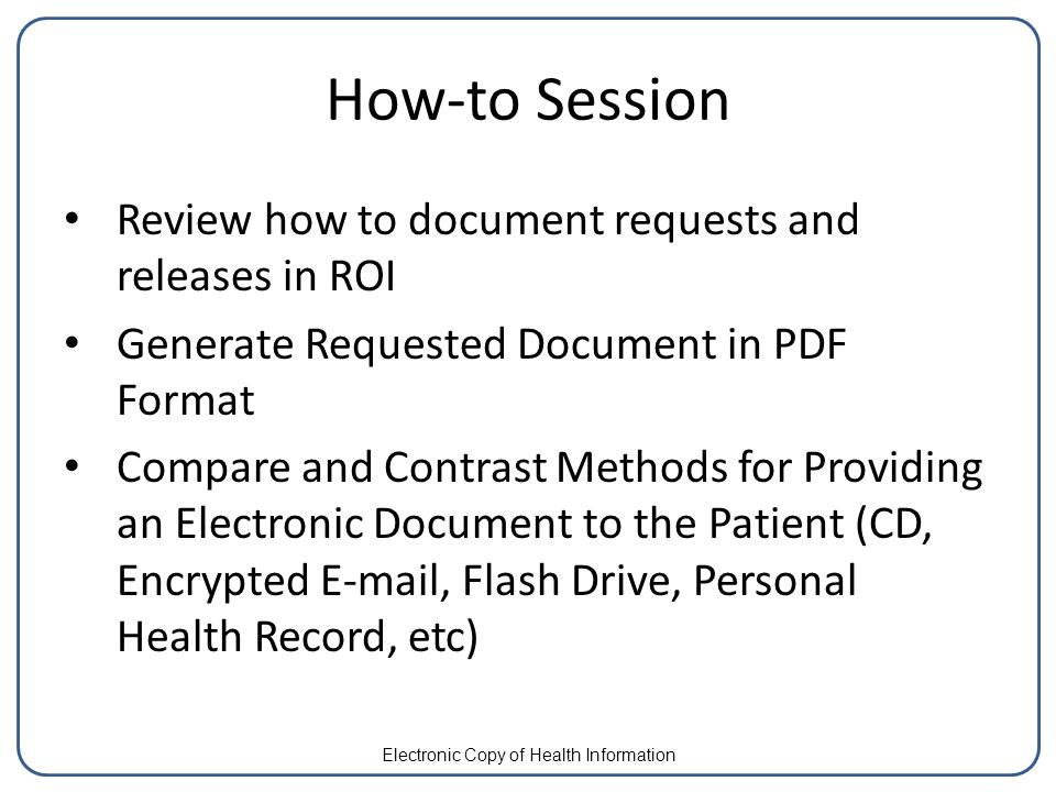 How-to Session Review how to document requests and releases in ROI Generate Requested Document in PDF Format Compare and Contrast Methods for Providing an Electronic Document to the Patient (CD, Encrypted E-mail, Flash Drive, Personal Health Record, etc) Electronic Copy of Health Information