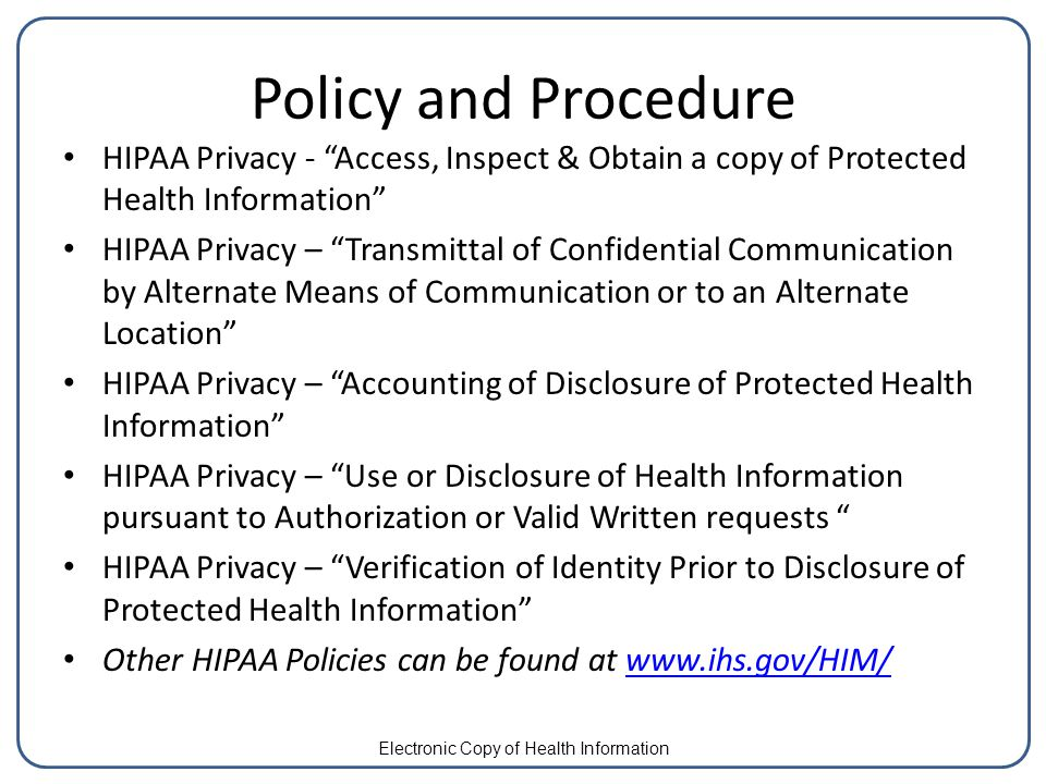 Policy and Procedure HIPAA Privacy - Access, Inspect & Obtain a copy of Protected Health Information HIPAA Privacy – Transmittal of Confidential Communication by Alternate Means of Communication or to an Alternate Location HIPAA Privacy – Accounting of Disclosure of Protected Health Information HIPAA Privacy – Use or Disclosure of Health Information pursuant to Authorization or Valid Written requests HIPAA Privacy – Verification of Identity Prior to Disclosure of Protected Health Information Other HIPAA Policies can be found at www.ihs.gov/HIM/www.ihs.gov/HIM/ Electronic Copy of Health Information