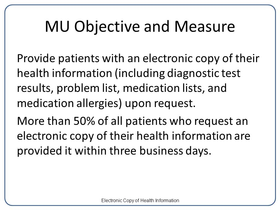 MU Objective and Measure Provide patients with an electronic copy of their health information (including diagnostic test results, problem list, medication lists, and medication allergies) upon request.