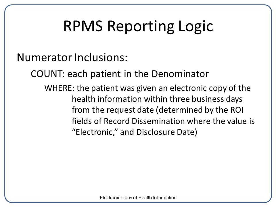 RPMS Reporting Logic Numerator Inclusions: COUNT: each patient in the Denominator WHERE: the patient was given an electronic copy of the health information within three business days from the request date (determined by the ROI fields of Record Dissemination where the value is Electronic, and Disclosure Date) Electronic Copy of Health Information
