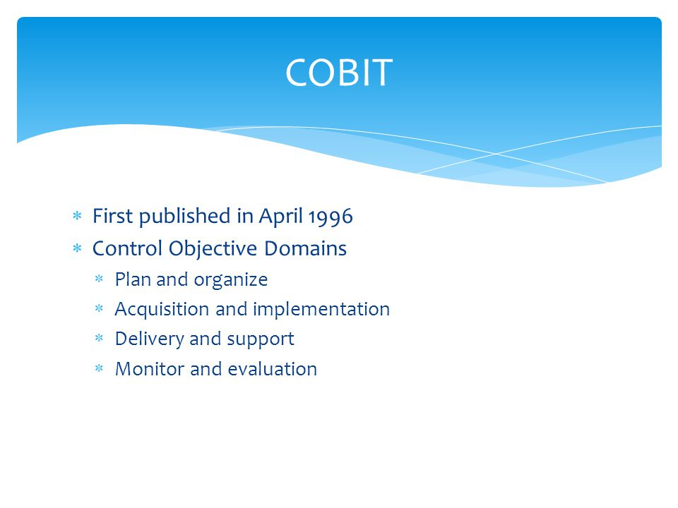  First published in April 1996  Control Objective Domains  Plan and organize  Acquisition and implementation  Delivery and support  Monitor and evaluation COBIT
