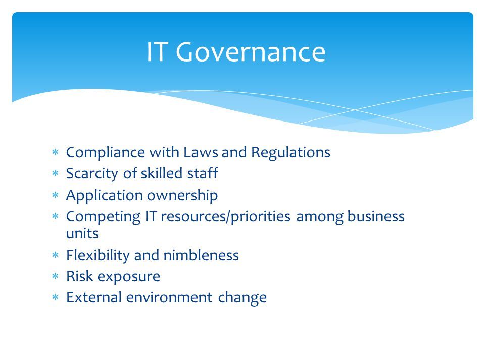  Compliance with Laws and Regulations  Scarcity of skilled staff  Application ownership  Competing IT resources/priorities among business units  Flexibility and nimbleness  Risk exposure  External environment change IT Governance