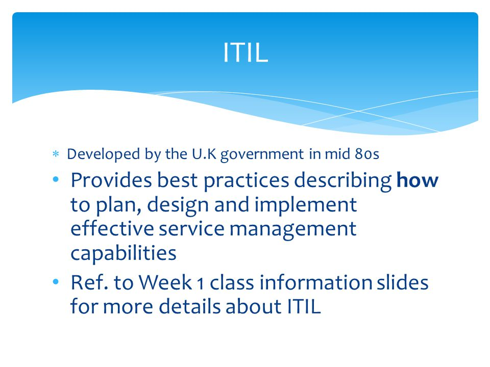  Developed by the U.K government in mid 80s Provides best practices describing how to plan, design and implement effective service management capabilities Ref.