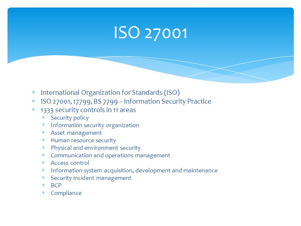  International Organization for Standards (ISO)  ISO 27001, 17799, BS 7799 – Information Security Practice  1333 security controls in 11 areas  Security policy  Information security organization  Asset management  Human resource security  Physical and environment security  Communication and operations management  Access control  Information system acquisition, development and maintenance  Security incident management  BCP  Compliance ISO 27001