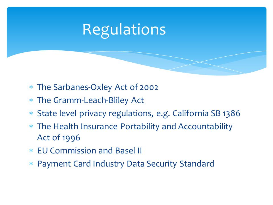  The Sarbanes-Oxley Act of 2002  The Gramm-Leach-Bliley Act  State level privacy regulations, e.g.