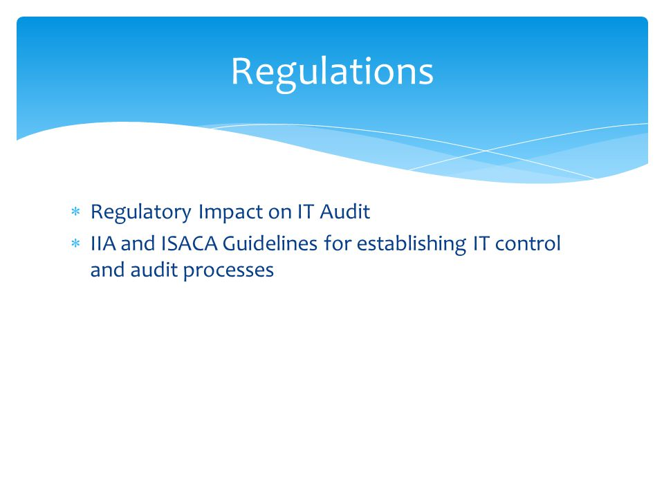  Regulatory Impact on IT Audit  IIA and ISACA Guidelines for establishing IT control and audit processes Regulations