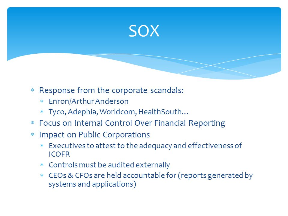  Response from the corporate scandals:  Enron/Arthur Anderson  Tyco, Adephia, Worldcom, HealthSouth…  Focus on Internal Control Over Financial Reporting  Impact on Public Corporations  Executives to attest to the adequacy and effectiveness of ICOFR  Controls must be audited externally  CEOs & CFOs are held accountable for (reports generated by systems and applications) SOX