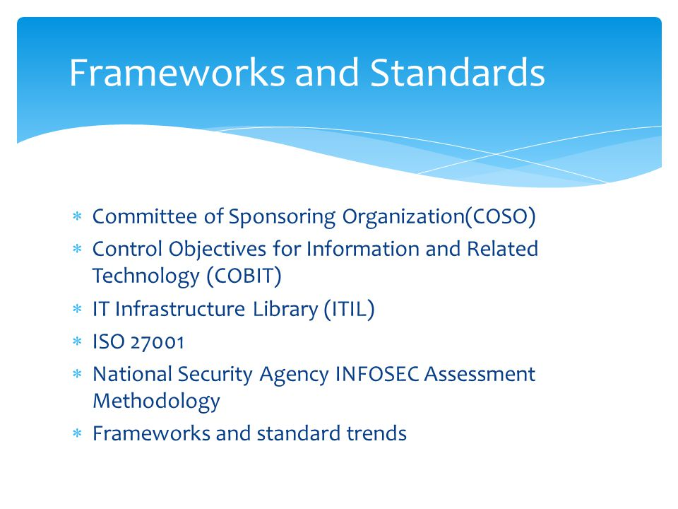  Committee of Sponsoring Organization(COSO)  Control Objectives for Information and Related Technology (COBIT)  IT Infrastructure Library (ITIL)  ISO 27001  National Security Agency INFOSEC Assessment Methodology  Frameworks and standard trends Frameworks and Standards