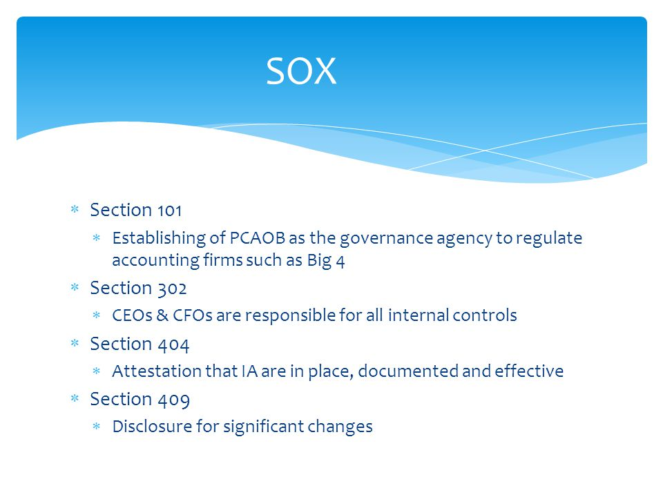  Section 101  Establishing of PCAOB as the governance agency to regulate accounting firms such as Big 4  Section 302  CEOs & CFOs are responsible for all internal controls  Section 404  Attestation that IA are in place, documented and effective  Section 409  Disclosure for significant changes SOX