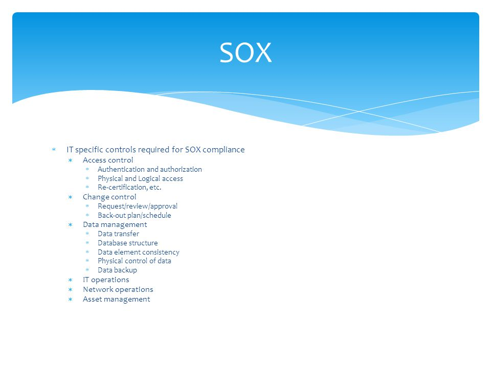 IT specific controls required for SOX compliance  Access control  Authentication and authorization  Physical and Logical access  Re-certificatio