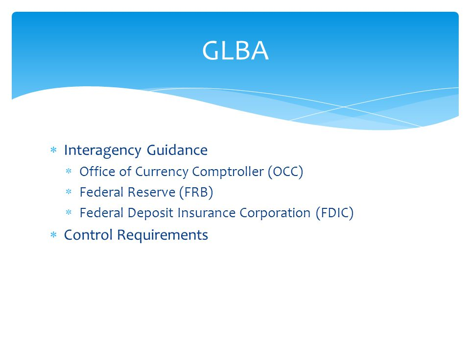  Interagency Guidance  Office of Currency Comptroller (OCC)  Federal Reserve (FRB)  Federal Deposit Insurance Corporation (FDIC)  Control Requirements GLBA