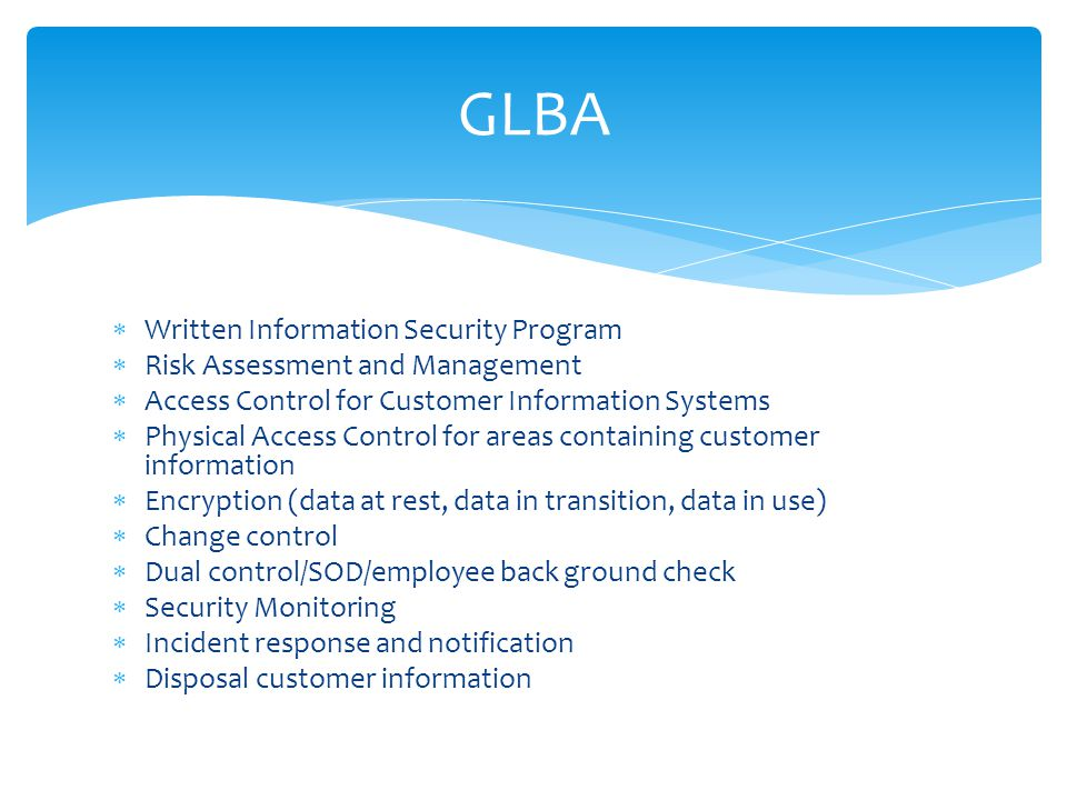 Written Information Security Program  Risk Assessment and Management  Access Control for Customer Information Systems  Physical Access Control for areas containing customer information  Encryption (data at rest, data in transition, data in use)  Change control  Dual control/SOD/employee back ground check  Security Monitoring  Incident response and notification  Disposal customer information GLBA
