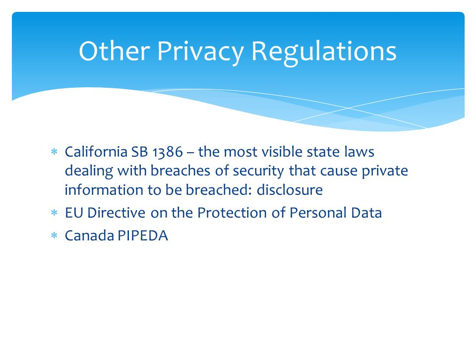  California SB 1386 – the most visible state laws dealing with breaches of security that cause private information to be breached: disclosure  EU Directive on the Protection of Personal Data  Canada PIPEDA Other Privacy Regulations