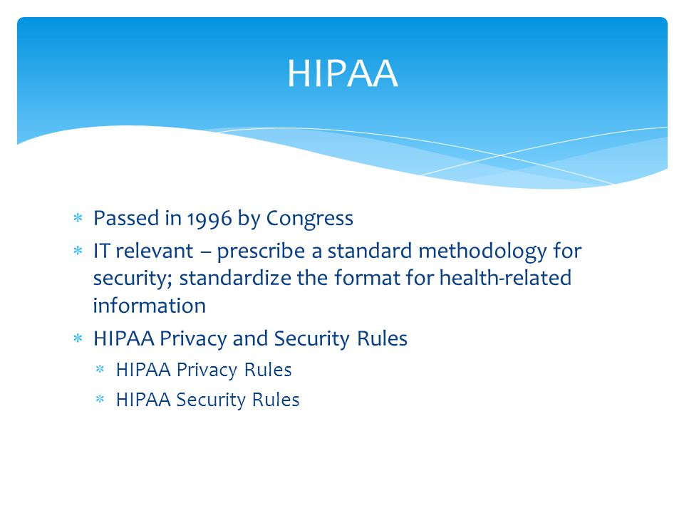  Passed in 1996 by Congress  IT relevant – prescribe a standard methodology for security; standardize the format for health-related information  HIPAA Privacy and Security Rules  HIPAA Privacy Rules  HIPAA Security Rules HIPAA